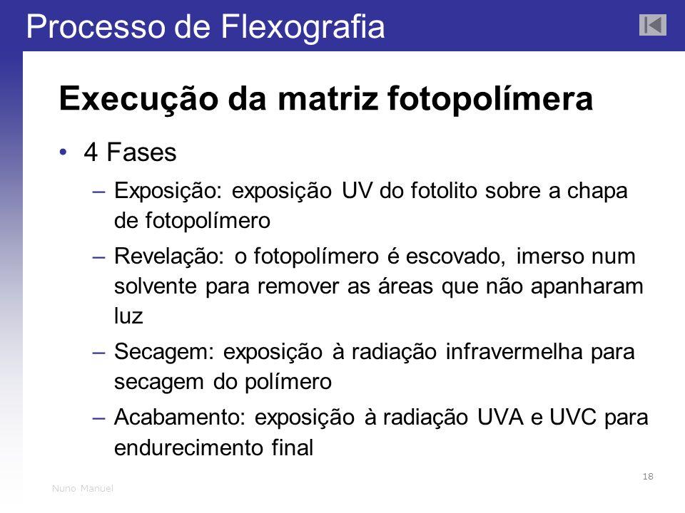 Processo de Flexografia 18 Nuno Manuel Execução da matriz fotopolímera 4 Fases –Exposição: exposição UV do fotolito sobre a chapa de fotopolímero –Rev