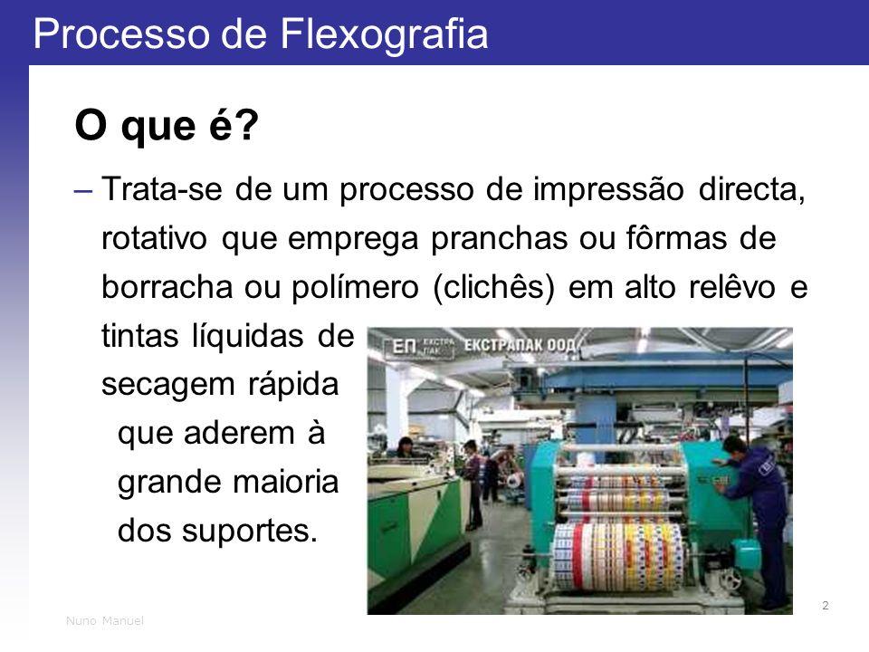 Processo de Flexografia 2 Nuno Manuel O que é? –Trata-se de um processo de impressão directa, rotativo que emprega pranchas ou fôrmas de borracha ou p