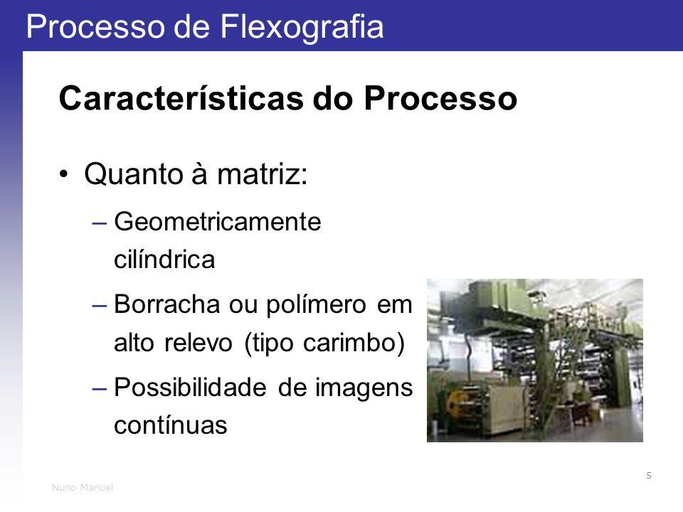 Processo de Flexografia 5 Nuno Manuel Características do Processo Quanto à matriz: –Geometricamente cilíndrica –Borracha ou polímero em alto relevo (tipo carimbo) –Possibilidade de imagens contínuas