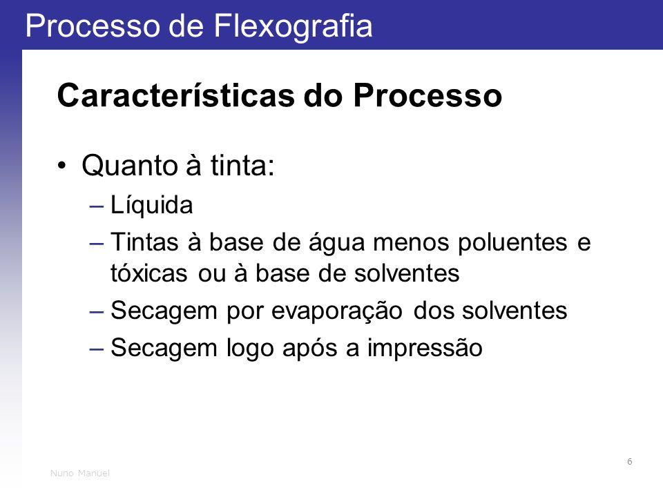 Processo de Flexografia 6 Nuno Manuel Características do Processo Quanto à tinta: –Líquida –Tintas à base de água menos poluentes e tóxicas ou à base