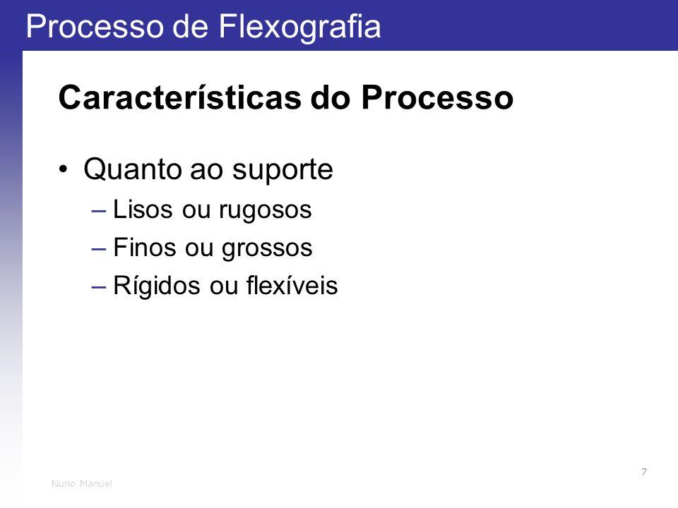 Processo de Flexografia 7 Nuno Manuel Características do Processo Quanto ao suporte –Lisos ou rugosos –Finos ou grossos –Rígidos ou flexíveis