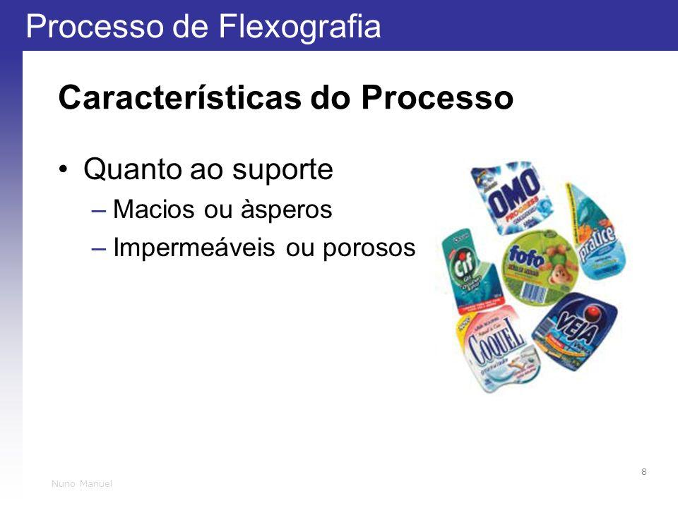Processo de Flexografia 8 Nuno Manuel Características do Processo Quanto ao suporte –Macios ou àsperos –Impermeáveis ou porosos