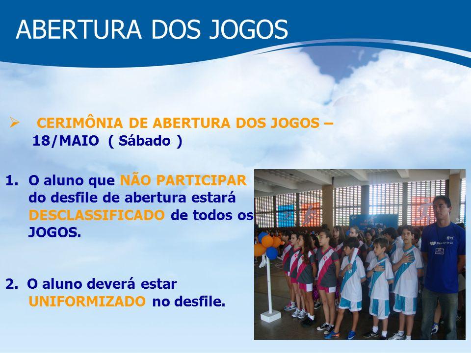 ABERTURA DOS JOGOS CERIMÔNIA DE ABERTURA DOS JOGOS – 18/MAIO ( Sábado ) 1.O aluno que NÃO PARTICIPAR do desfile de abertura estará DESCLASSIFICADO de todos os JOGOS.