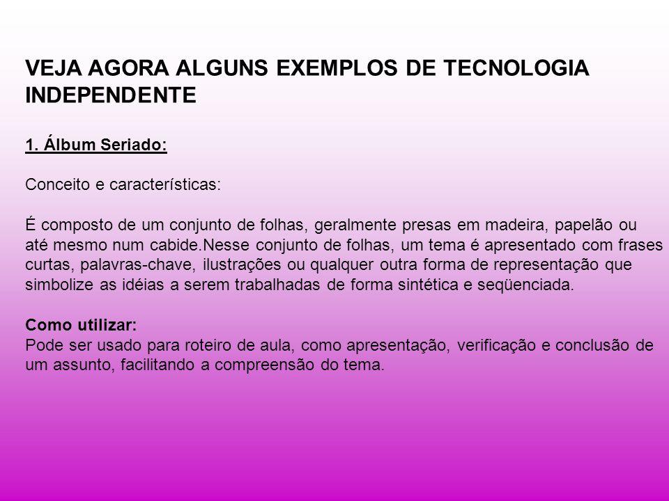 VEJA AGORA ALGUNS EXEMPLOS DE TECNOLOGIA INDEPENDENTE 1. Álbum Seriado: Conceito e características: É composto de um conjunto de folhas, geralmente pr