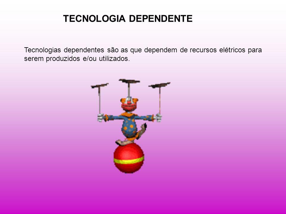 TECNOLOGIA DEPENDENTE Tecnologias dependentes são as que dependem de recursos elétricos para serem produzidos e/ou utilizados.