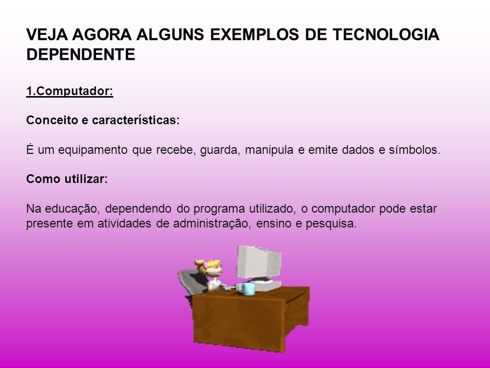VEJA AGORA ALGUNS EXEMPLOS DE TECNOLOGIA DEPENDENTE 1.Computador: Conceito e características: É um equipamento que recebe, guarda, manipula e emite da