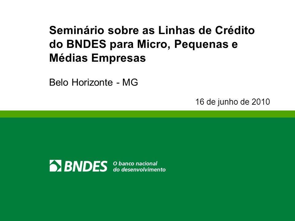 Seminário sobre as Linhas de Crédito do BNDES para Micro, Pequenas e Médias Empresas Belo Horizonte - MG 16 de junho de 2010