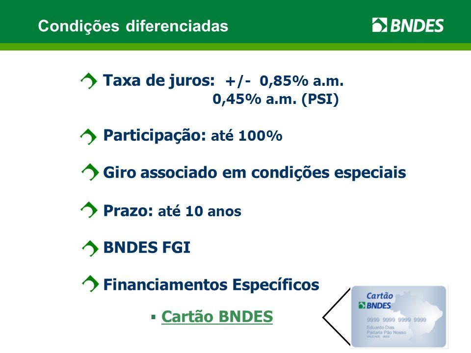 Taxa de juros: +/- 0,85% a.m. 0,45% a.m. (PSI) Participação: até 100% Giro associado em condições especiais Prazo: até 10 anos BNDES FGI Financiamento