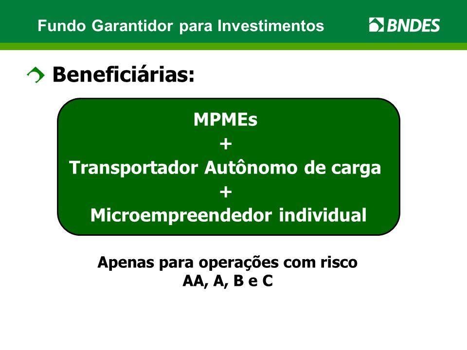 Fundo Garantidor para Investimentos Beneficiárias: Apenas para operações com risco AA, A, B e C MPMEs + Transportador Autônomo de carga + Microempreen