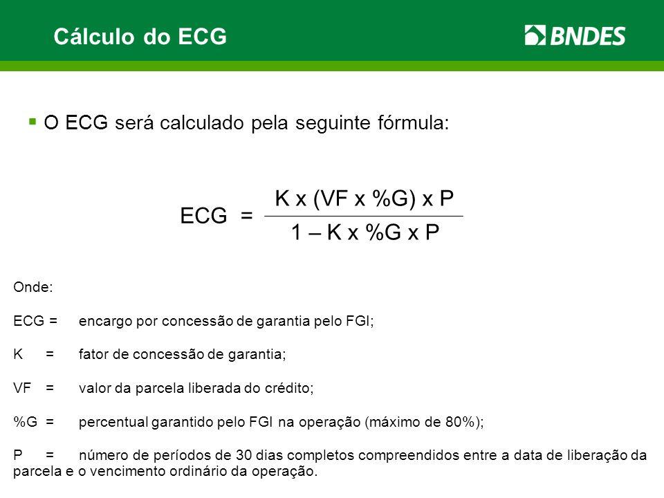 O ECG será calculado pela seguinte fórmula: Onde: ECG =encargo por concessão de garantia pelo FGI; K=fator de concessão de garantia; VF=valor da parce