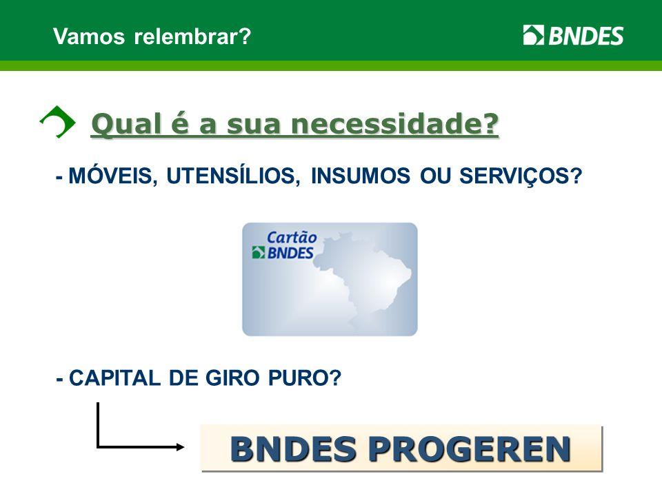 Vamos relembrar? - MÓVEIS, UTENSÍLIOS, INSUMOS OU SERVIÇOS? - CAPITAL DE GIRO PURO? BNDES PROGEREN Qual é a sua necessidade?