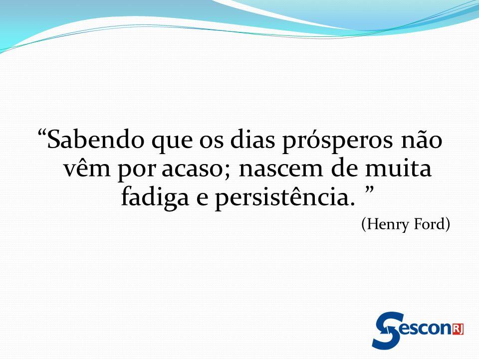 Sabendo que os dias prósperos não vêm por acaso; nascem de muita fadiga e persistência. (Henry Ford)