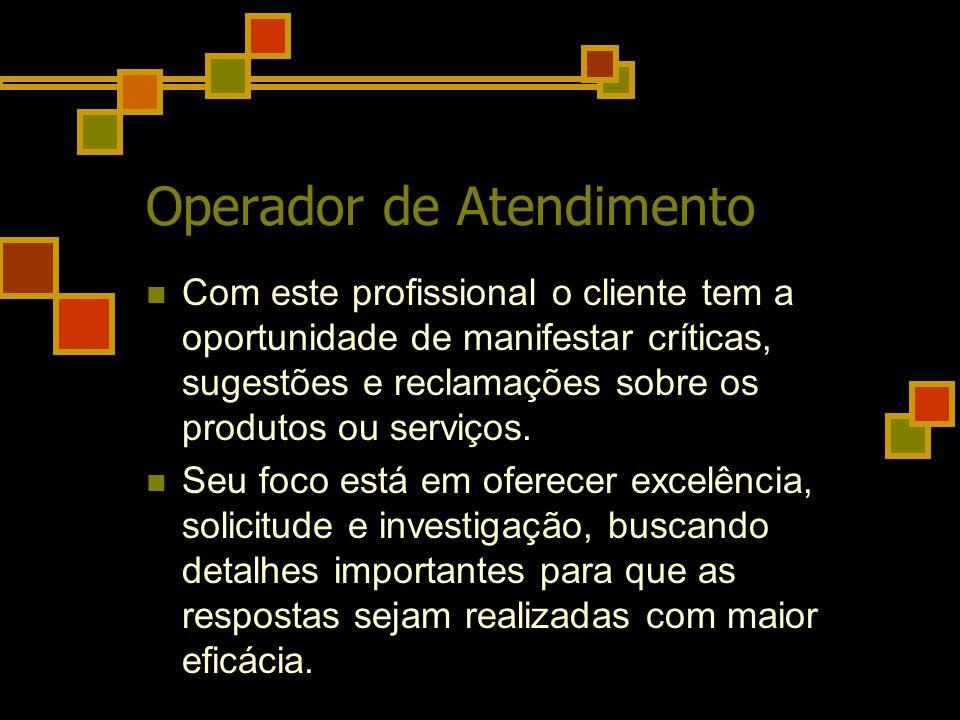 Operador de Atendimento Com este profissional o cliente tem a oportunidade de manifestar críticas, sugestões e reclamações sobre os produtos ou serviç