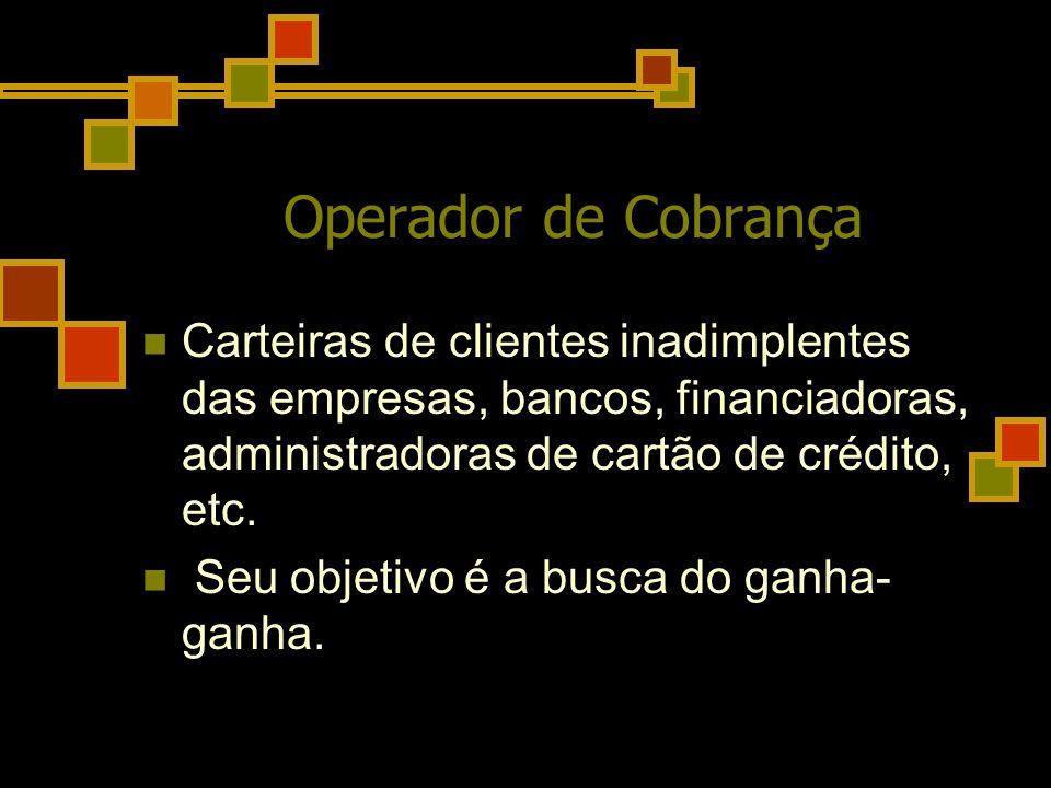 Operador de Cobrança Carteiras de clientes inadimplentes das empresas, bancos, financiadoras, administradoras de cartão de crédito, etc. Seu objetivo