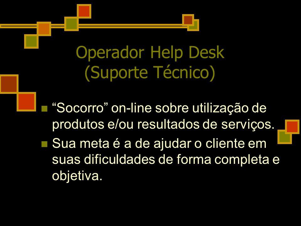 Operador Help Desk (Suporte Técnico) Socorro on-line sobre utilização de produtos e/ou resultados de serviços. Sua meta é a de ajudar o cliente em sua