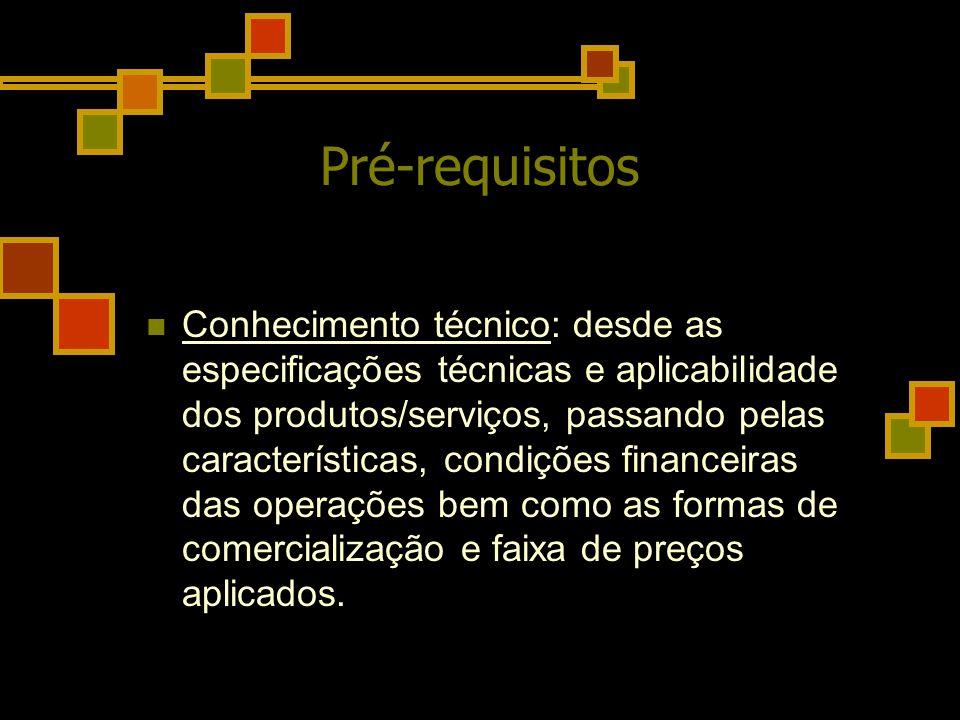 Pré-requisitos Conhecimento técnico: desde as especificações técnicas e aplicabilidade dos produtos/serviços, passando pelas características, condiçõe