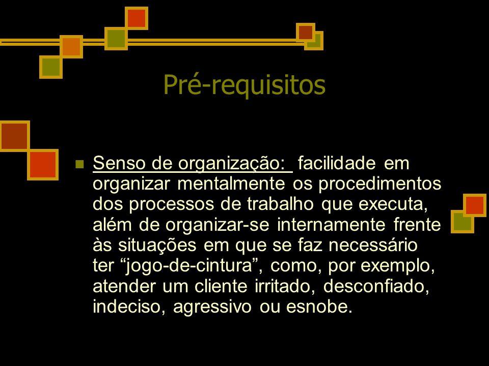 Pré-requisitos Senso de organização: facilidade em organizar mentalmente os procedimentos dos processos de trabalho que executa, além de organizar-se