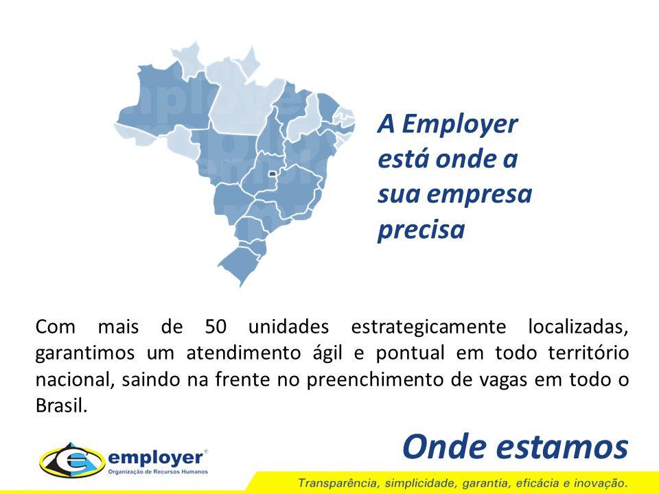 Onde estamos A Employer está onde a sua empresa precisa Com mais de 50 unidades estrategicamente localizadas, garantimos um atendimento ágil e pontual