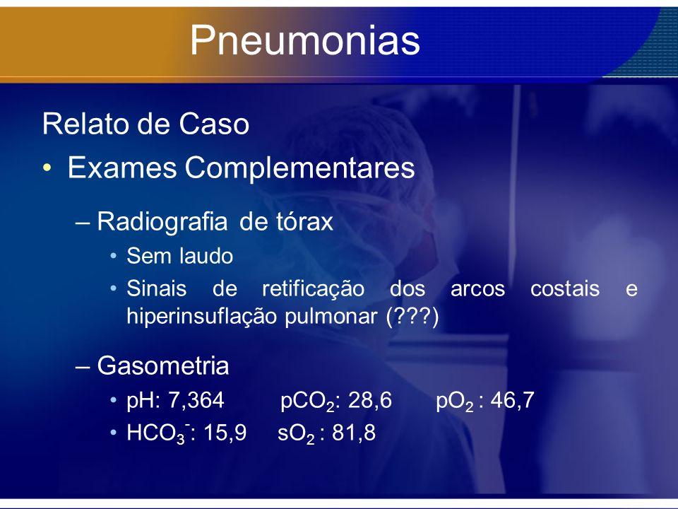 Pneumonias Relato de Caso Exames Complementares –Radiografia de tórax Sem laudo Sinais de retificação dos arcos costais e hiperinsuflação pulmonar (??