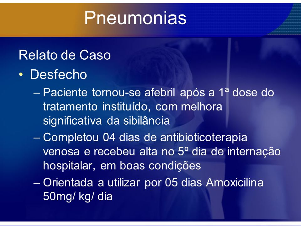 Pneumonias Relato de Caso Desfecho –Paciente tornou-se afebril após a 1ª dose do tratamento instituído, com melhora significativa da sibilância –Completou 04 dias de antibioticoterapia venosa e recebeu alta no 5º dia de internação hospitalar, em boas condições –Orientada a utilizar por 05 dias Amoxicilina 50mg/ kg/ dia