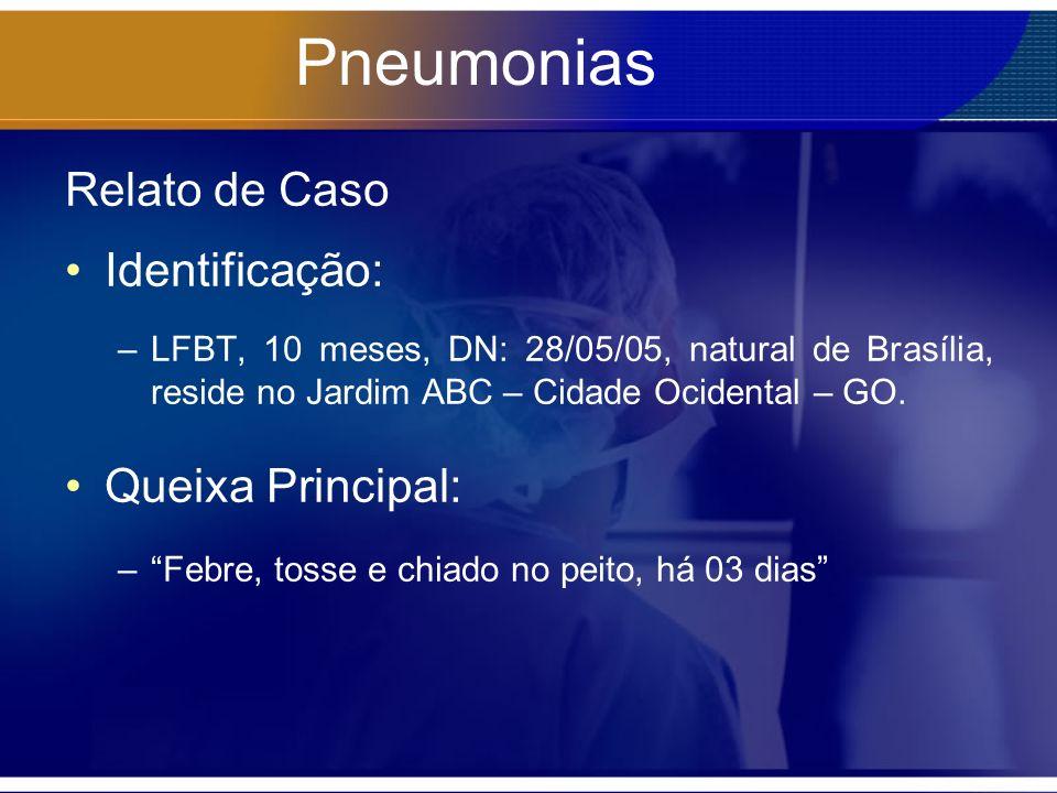 Pneumonias Relato de Caso Identificação: –LFBT, 10 meses, DN: 28/05/05, natural de Brasília, reside no Jardim ABC – Cidade Ocidental – GO. Queixa Prin