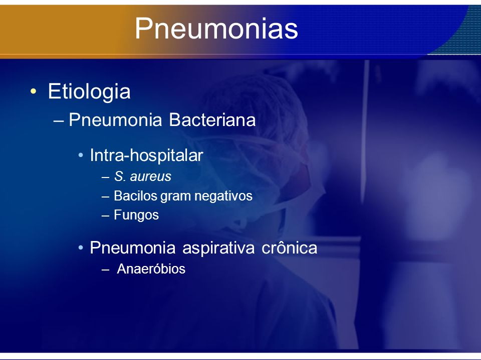 Pneumonias Etiologia –Pneumonia Bacteriana Intra-hospitalar –S. aureus –Bacilos gram negativos –Fungos Pneumonia aspirativa crônica – Anaeróbios