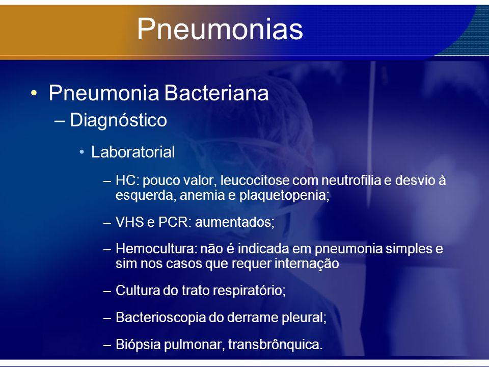 Pneumonias Pneumonia Bacteriana –Diagnóstico Laboratorial –HC: pouco valor, leucocitose com neutrofilia e desvio à esquerda, anemia e plaquetopenia; –VHS e PCR: aumentados; –Hemocultura: não é indicada em pneumonia simples e sim nos casos que requer internação –Cultura do trato respiratório; –Bacterioscopia do derrame pleural; –Biópsia pulmonar, transbrônquica.