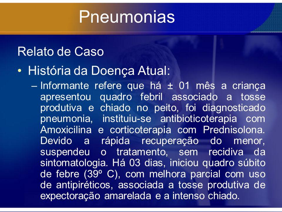 Pneumonias Relato de Caso História da Doença Atual: –Informante refere que há ± 01 mês a criança apresentou quadro febril associado a tosse produtiva e chiado no peito, foi diagnosticado pneumonia, instituiu-se antibioticoterapia com Amoxicilina e corticoterapia com Prednisolona.