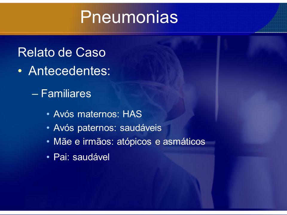 Pneumonias Relato de Caso Antecedentes: –Familiares Avós maternos: HAS Avós paternos: saudáveis Mãe e irmãos: atópicos e asmáticos Pai: saudável