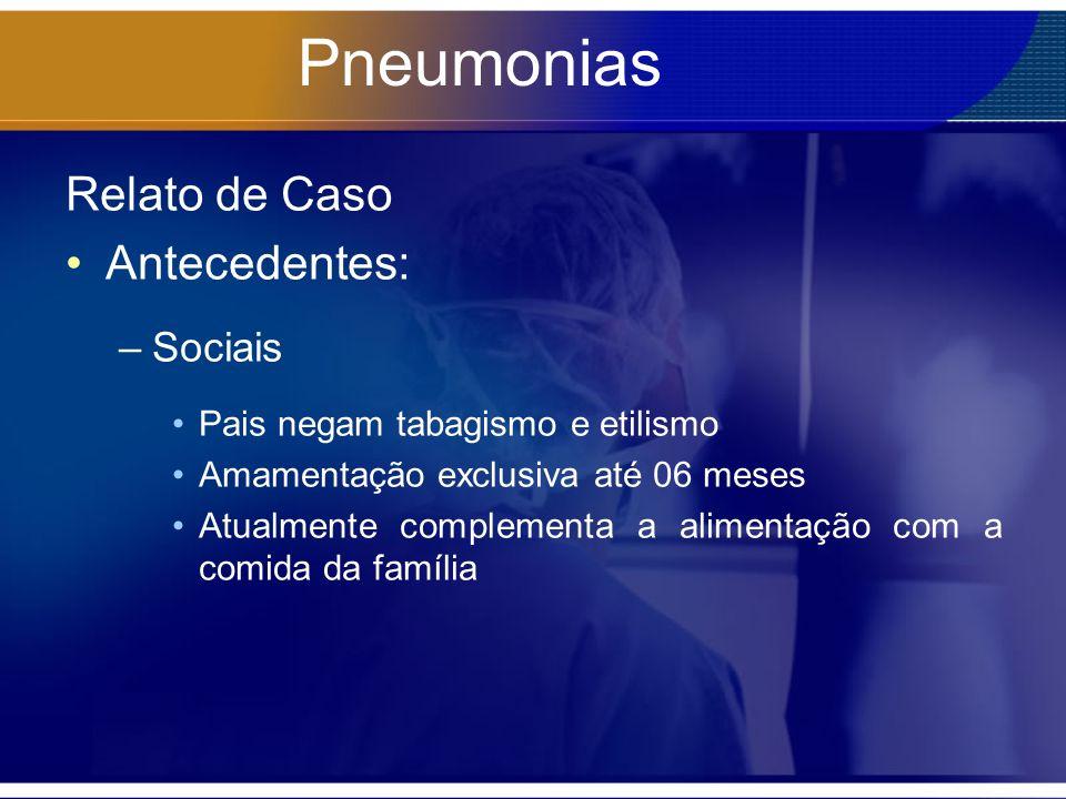 Pneumonias Relato de Caso Antecedentes: –Sociais Pais negam tabagismo e etilismo Amamentação exclusiva até 06 meses Atualmente complementa a alimentaç