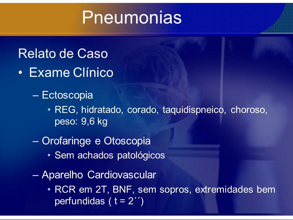 Pneumonias Relato de Caso Exame Clínico –Ectoscopia REG, hidratado, corado, taquidispneico, choroso, peso: 9,6 kg –Orofaringe e Otoscopia Sem achados patológicos –Aparelho Cardiovascular RCR em 2T, BNF, sem sopros, extremidades bem perfundidas ( t = 2´´)