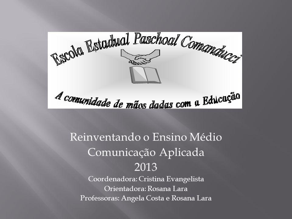 Reinventando o Ensino Médio Comunicação Aplicada 2013 Coordenadora: Cristina Evangelista Orientadora: Rosana Lara Professoras: Angela Costa e Rosana Lara