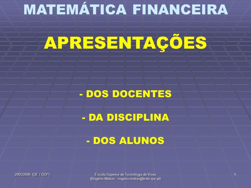 MATEMÁTICA FINANCEIRA 2005/2006 (GE / GCP)Escola Superior de Tecnologia de Viseu (Rogério Matias - rogerio.matias@estv.ipv.pt) 2 DOCENTES Normalmente, - Rogério Matias - Teóricas GE - Teórico-Práticas GE1 e GE2 - Ilídio Silva - Teóricas GCP - Teórico-Práticas GCP e ESPECIAL Contudo, pode acontecer que um docente dê uma ou outra aula do outro.