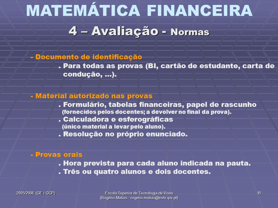 MATEMÁTICA FINANCEIRA 2005/2006 (GE / GCP)Escola Superior de Tecnologia de Viseu (Rogério Matias - rogerio.matias@estv.ipv.pt) 16 5.2 - Sugestões para melhorar o aproveitamento 5.3 - Calculadoras 5.1 - Funcionamento das aulas; planificação e sumários 5 – Outros aspectos 5.5 - Páginas Web 5.4 - Atendimento aos alunos 5.6 - Contactos
