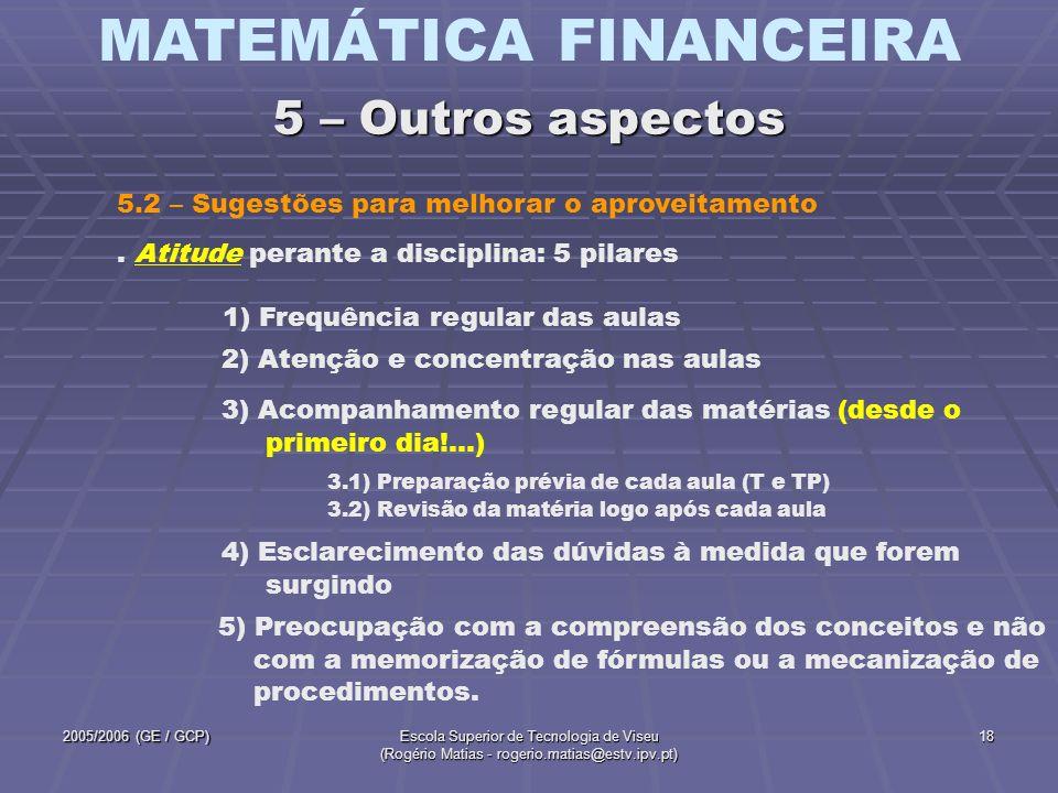 MATEMÁTICA FINANCEIRA 2005/2006 (GE / GCP)Escola Superior de Tecnologia de Viseu (Rogério Matias - rogerio.matias@estv.ipv.pt) 19 5.2 – Sugestões para melhorar o aproveitamento (continuação) 5 – Outros aspectos A disciplina de Matemática Financeira não é difícil, mas exigente ao nível do acompanhamento regular das matérias, dado o carácter sequencial dos conceitos.