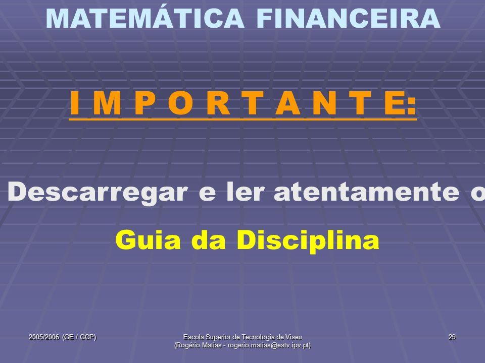 MATEMÁTICA FINANCEIRA 2005/2006 (GE / GCP)Escola Superior de Tecnologia de Viseu (Rogério Matias - rogerio.matias@estv.ipv.pt) 29 I M P O R T A N T E:
