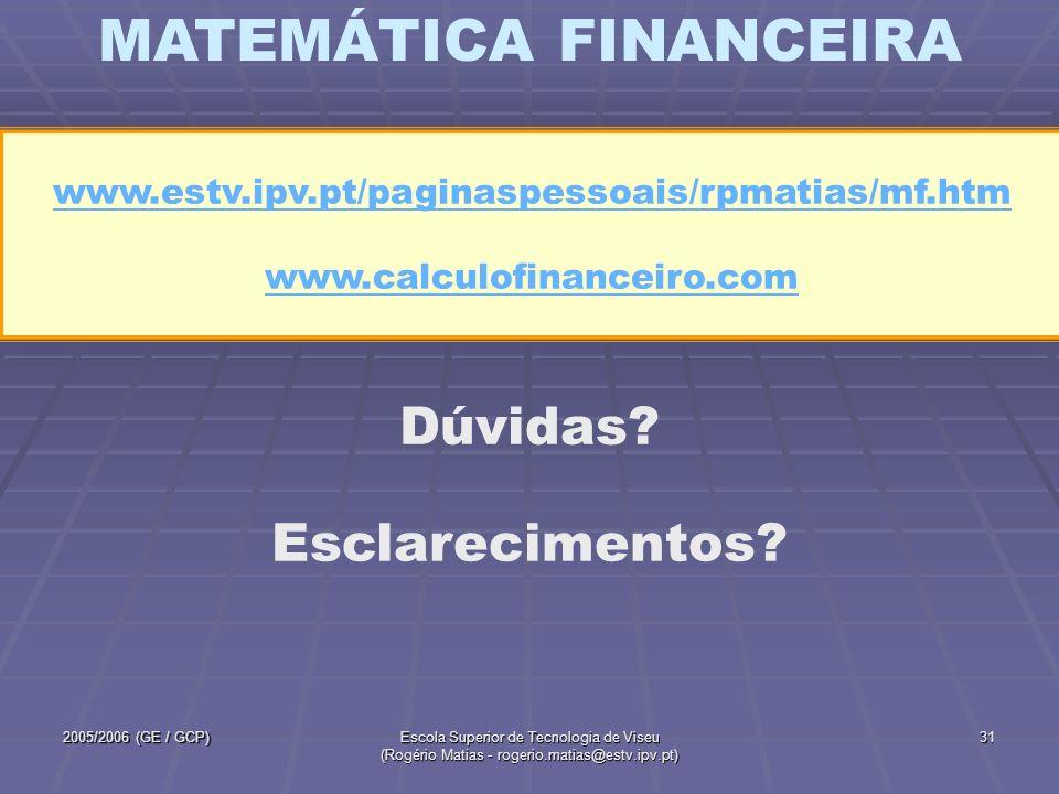 MATEMÁTICA FINANCEIRA 2005/2006 (GE / GCP)Escola Superior de Tecnologia de Viseu (Rogério Matias - rogerio.matias@estv.ipv.pt) 31 Dúvidas? Esclarecime