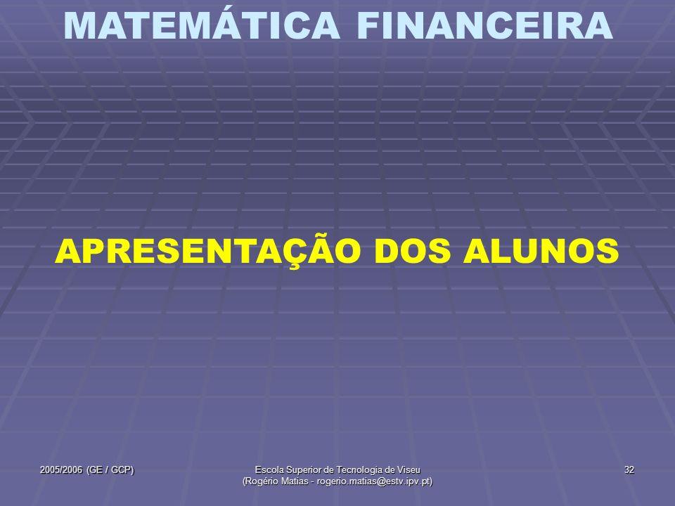 MATEMÁTICA FINANCEIRA 2005/2006 (GE / GCP)Escola Superior de Tecnologia de Viseu (Rogério Matias - rogerio.matias@estv.ipv.pt) 32 APRESENTAÇÃO DOS ALU