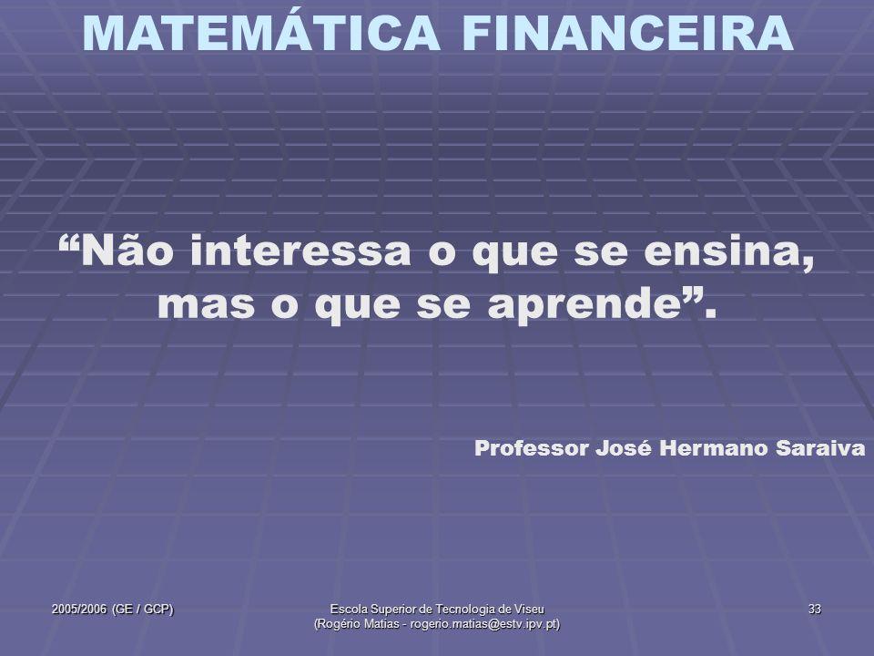 MATEMÁTICA FINANCEIRA 2005/2006 (GE / GCP)Escola Superior de Tecnologia de Viseu (Rogério Matias - rogerio.matias@estv.ipv.pt) 33 Não interessa o que