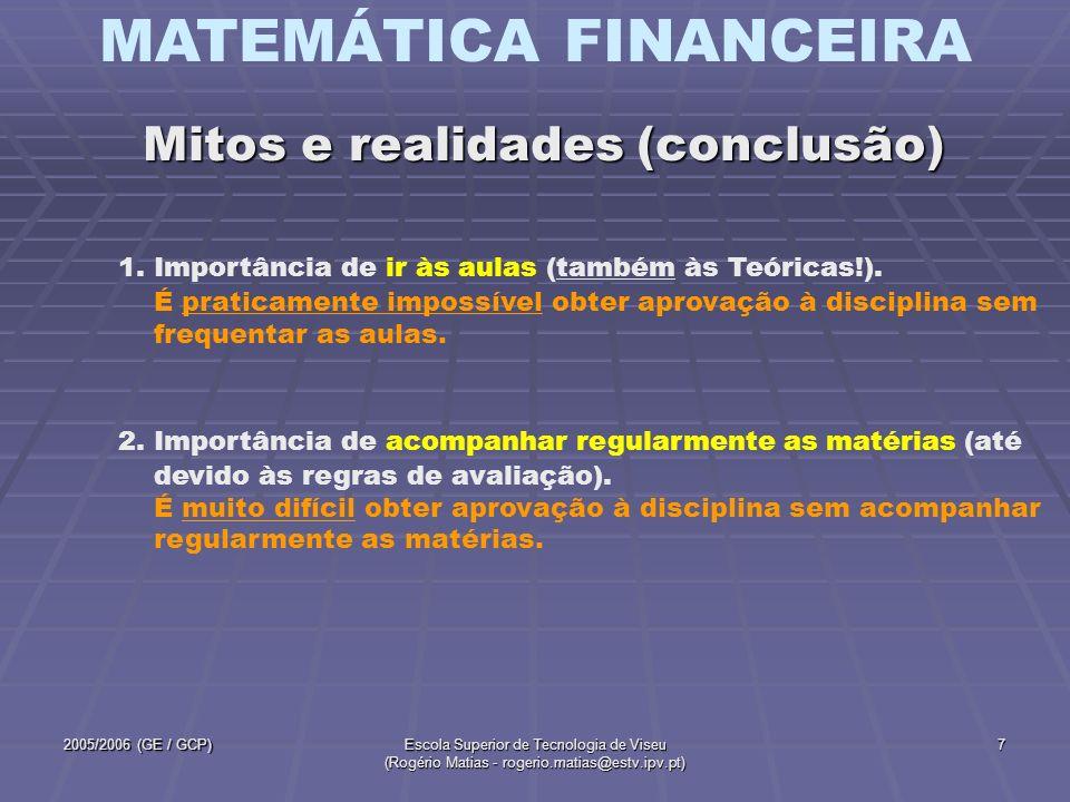 MATEMÁTICA FINANCEIRA 2005/2006 (GE / GCP)Escola Superior de Tecnologia de Viseu (Rogério Matias - rogerio.matias@estv.ipv.pt) 8 Pretende-se que, com a aprovação a esta disciplina, os alunos tenham aprendido a conhecer e saber aplicar os conceitos e técnicas fundamentais inerentes ao Cálculo Financeiro (valor temporal do dinheiro, regimes de equivalência, equivalência de capitais, rendas, amortização de empréstimos e noções básicas de avaliação de investimentos).