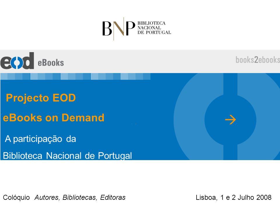 Projecto EOD eBooks on Demand A participação da Biblioteca Nacional de Portugal Colóquio Autores, Bibliotecas, Editoras Lisboa, 1 e 2 Julho 2008