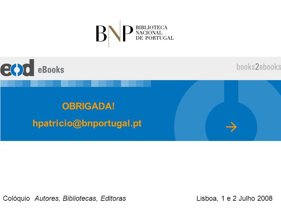 OBRIGADA! hpatricio@bnportugal.pt Colóquio Autores, Bibliotecas, Editoras Lisboa, 1 e 2 Julho 2008