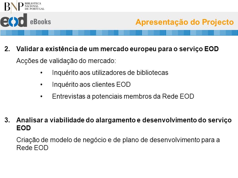 Apresentação do Projecto 2.Validar a existência de um mercado europeu para o serviço EOD Acções de validação do mercado: Inquérito aos utilizadores de bibliotecas Inquérito aos clientes EOD Entrevistas a potenciais membros da Rede EOD 3.Analisar a viabilidade do alargamento e desenvolvimento do serviço EOD Criação de modelo de negócio e de plano de desenvolvimento para a Rede EOD
