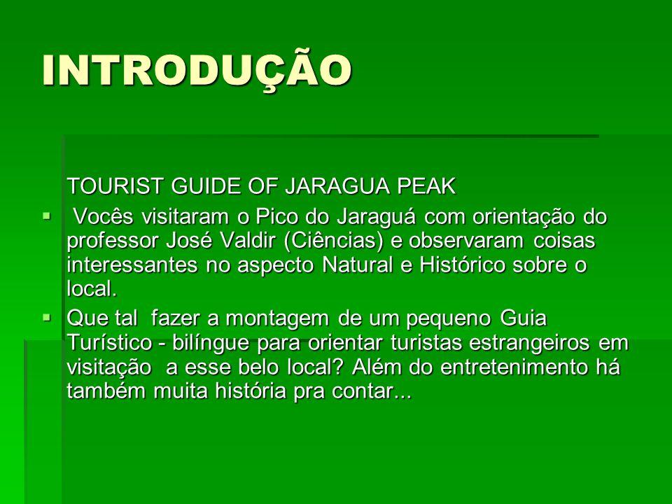 INTRODUÇÃO TOURIST GUIDE OF JARAGUA PEAK TOURIST GUIDE OF JARAGUA PEAK Vocês visitaram o Pico do Jaraguá com orientação do professor José Valdir (Ciên