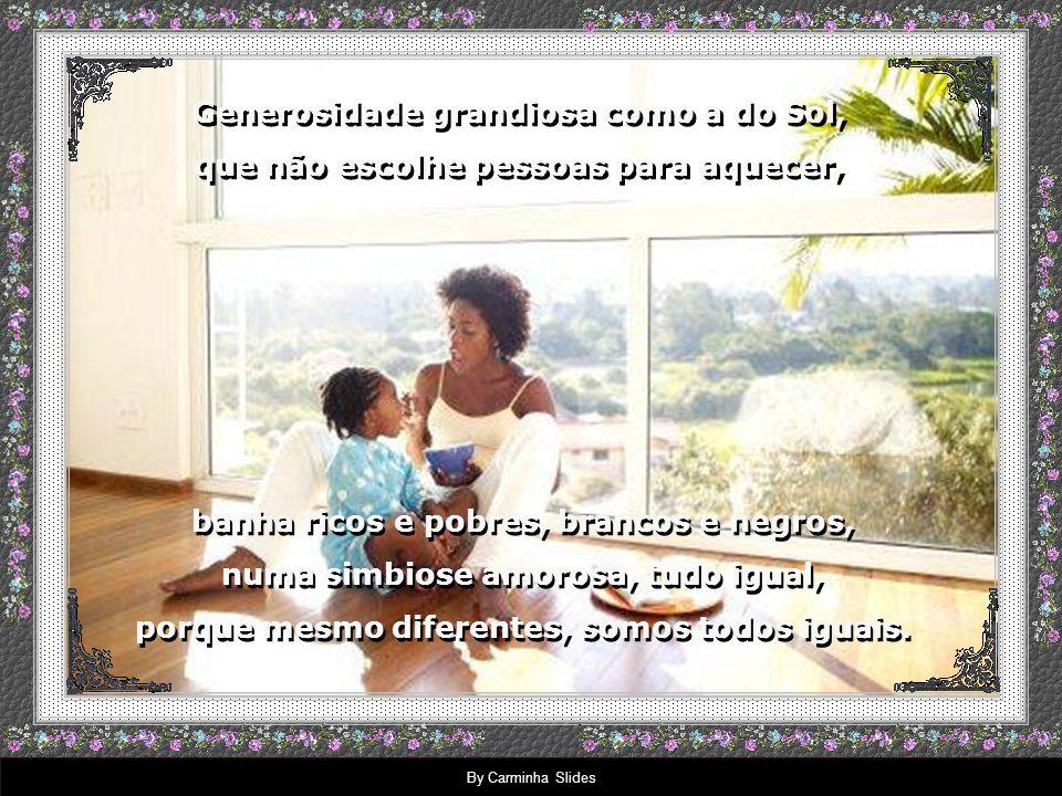 By Carminha Slides Generosidade, esse é o segredo da vida, que a sábia natureza nos ensina, pedindo que você se respeite, Generosidade, esse é o segredo da vida, que a sábia natureza nos ensina, pedindo que você se respeite, que saiba compartilhar, doar-se, estender as mãos, dividir o pouco, para dividir mais quando mais possuir.