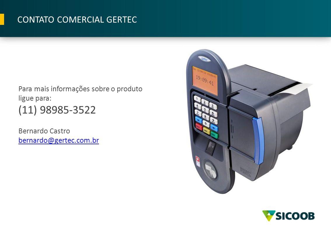 Para mais informações sobre o produto ligue para: (11) 98985-3522 Bernardo Castro bernardo@gertec.com.br CONTATO COMERCIAL GERTEC