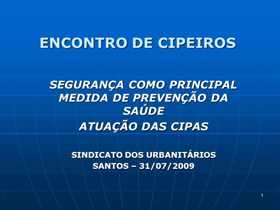 1 ENCONTRO DE CIPEIROS SEGURANÇA COMO PRINCIPAL MEDIDA DE PREVENÇÃO DA SAÚDE ATUAÇÃO DAS CIPAS SINDICATO DOS URBANITÁRIOS SANTOS – 31/07/2009