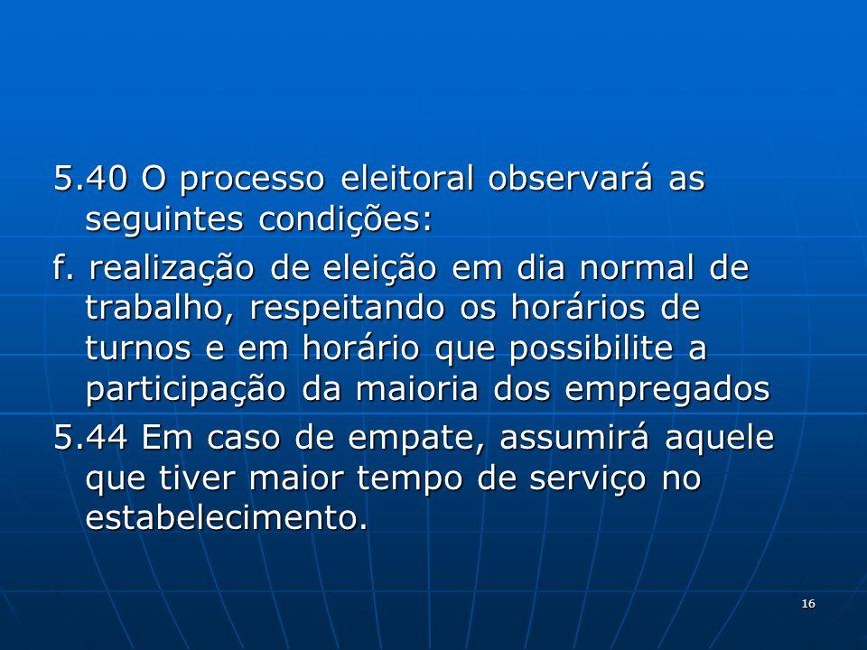 16 5.40 O processo eleitoral observará as seguintes condições: f. realização de eleição em dia normal de trabalho, respeitando os horários de turnos e