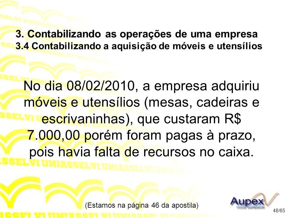 No dia 08/02/2010, a empresa adquiriu móveis e utensílios (mesas, cadeiras e escrivaninhas), que custaram R$ 7.000,00 porém foram pagas à prazo, pois havia falta de recursos no caixa.
