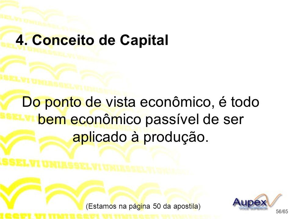 4. Conceito de Capital Do ponto de vista econômico, é todo bem econômico passível de ser aplicado à produção. (Estamos na página 50 da apostila) 56/65